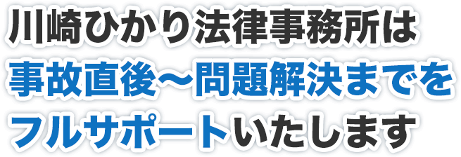 川崎ひかり法律事務所は事故直後~問題解決までをフルサポートいたします
